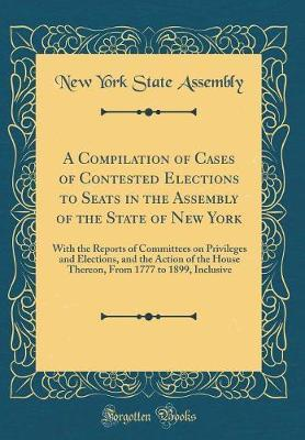 A Compilation of Cases of Contested Elections to Seats in the Assembly of the State of New York by New York State Assembly