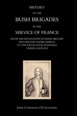History of the Irish Brigades in the Service of France from the Revolution in Great Britain and Ireland Under James II,to the Revolution in France Under Louis XVI by John Cornelius O'Callaghan image