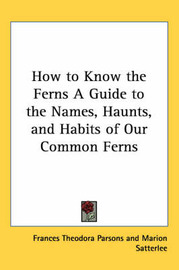How to Know the Ferns A Guide to the Names, Haunts, and Habits of Our Common Ferns by Frances Theodora Parsons