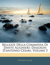Bellezze Della Commedia Di Dante Alighieri: Dialoghi D'Antonio Cesari, Volume 3 by Antonio Cesari