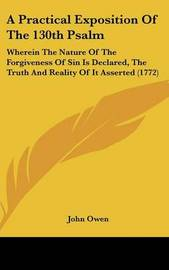 A Practical Exposition of the 130th Psalm: Wherein the Nature of the Forgiveness of Sin Is Declared, the Truth and Reality of It Asserted (1772) by John Owen image