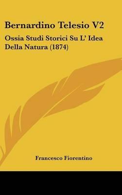 Bernardino Telesio V2: Ossia Studi Storici Su L' Idea Della Natura (1874) by Francesco Fiorentino image