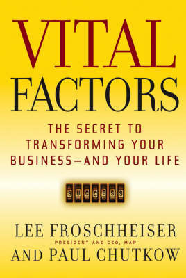 Vital Factors: The Secret to Transforming Your Business - and Your Life by Lee Froschheiser