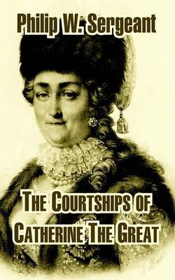 The Courtships of Catherine the Great by Philip W Sergeant