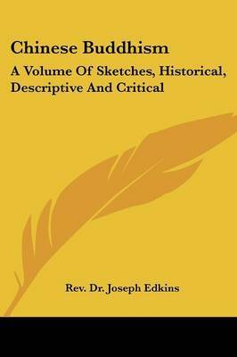 Chinese Buddhism: A Volume of Sketches, Historical, Descriptive and Critical by Rev Dr Joseph Edkins
