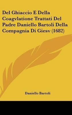 Del Ghiaccio E Della Coagvlatione Trattati Del Padre Daniello Bartoli Della Compagnia Di Giesv (1682) by Daniello Bartoli