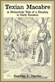 Texian Macabre: A Melancholy Tale of a Hanging in Early Houston by Stephen L. Hardin image