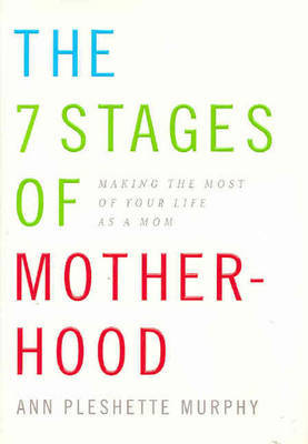 The 7 Stages of Motherhood: Making the Most of Your Life as a Mom by Ann Pleshette Murphy image