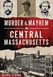 Murder & Mayhem in Central Massachusetts by Rachel Faugno