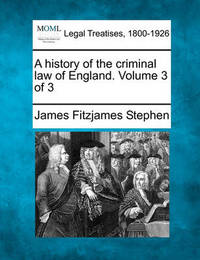 A History of the Criminal Law of England. Volume 3 of 3 by James Fitzjames Stephen