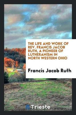The Life and Work of Rev. Francis Jacob Ruth, a Pioneer of Lutheranism in North Western Ohio by Francis Jacob Ruth
