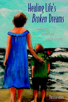 Healing Life's Broken Dreams: A Son's Tragedy, a Mother's Grief, a Miracle of Recovery by Patricia Forbes image