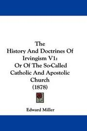 The History and Doctrines of Irvingism V1: Or of the So-Called Catholic and Apostolic Church (1878) by Edward Miller