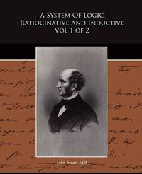 A System of Logic Ratiocinative and Inductive Vol 1 of 2 by John Stuart Mill