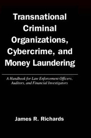 Transnational Criminal Organizations, Cybercrime, and Money Laundering by James R. Richards