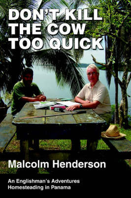 Don't Kill the Cow Too Quick: An Englishman's Adventures Homesteading in Panama by Malcolm Henderson