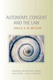 Autonomy, Consent and the Law by Sheila A.M. McLean