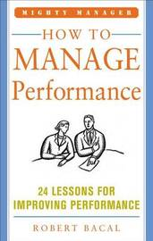 How to Manage Performance: 24 Lessons for Improving Performance (Mighty Manager Series) by Robert Bacal