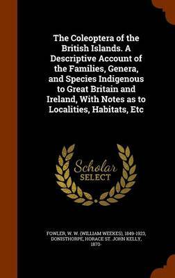 The Coleoptera of the British Islands. a Descriptive Account of the Families, Genera, and Species Indigenous to Great Britain and Ireland, with Notes as to Localities, Habitats, Etc by W W 1849-1923 Fowler