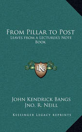 From Pillar to Post: Leaves from a Lecturer's Note Book by John Kendrick Bangs