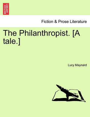 The Philanthropist. [A Tale.] by Lucy Maynard