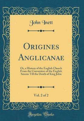 Origines Anglicanae, Vol. 2 of 2 by John Inett
