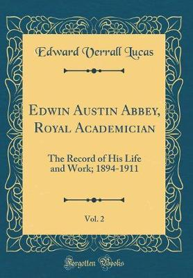 Edwin Austin Abbey, Royal Academician, Vol. 2 by Edward Verrall Lucas