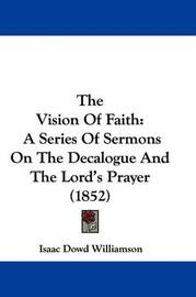 The Vision Of Faith: A Series Of Sermons On The Decalogue And The Lord's Prayer (1852) by Isaac Dowd Williamson image