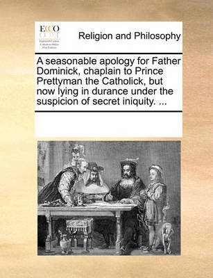 A Seasonable Apology for Father Dominick, Chaplain to Prince Prettyman the Catholick, But Now Lying in Durance Under the Suspicion of Secret Iniquity. by Multiple Contributors image