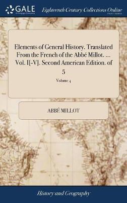 Elements of General History. Translated from the French of the Abb� Millot. ... Vol. I[-V]. Second American Edition. of 5; Volume 4 by Abbe Millot