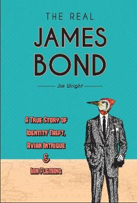 Real James Bond: A True Story of Identity Theft, Avian Intrigue and Ian Fleming by Jim Wright