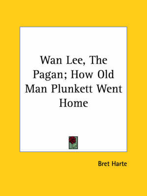 WAN Lee, the Pagan; How Old Man Plunkett Went Home by Bret Harte