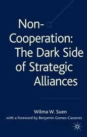 Non-Cooperation - The Dark Side of Strategic Alliances by Wilma W. Suen image