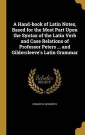 A Hand-Book of Latin Notes, Based for the Most Part Upon the Syntax of the Latin Verb and Case Relations of Professor Peters ... and Gildersleeve's Latin Grammar by Edward W Bosworth