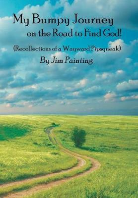 My Bumpy Journey on the Road to Find God! by Jim Painting