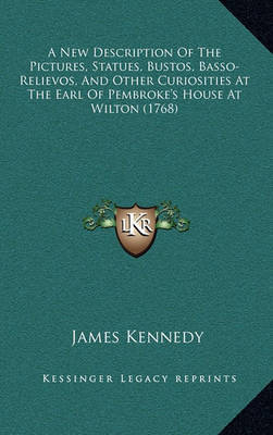 A New Description of the Pictures, Statues, Bustos, Basso-Relievos, and Other Curiosities at the Earl of Pembroke's House at Wilton (1768) by James Kennedy