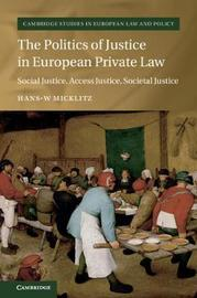 The Politics of Justice in European Private Law by Hans-W Micklitz