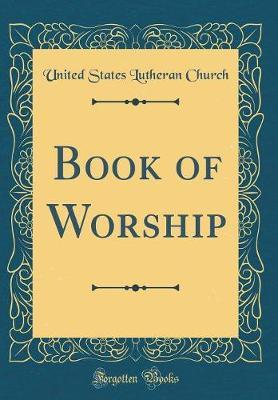 Book of Worship (Classic Reprint) by United States Lutheran Church