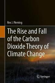 The Rise and Fall of the Carbon Dioxide Theory of Climate Change by Rex J Fleming