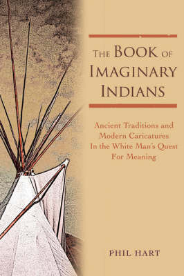The Book of Imaginary Indians: Ancient Traditions and Modern Caricatures in the White Man's Quest for Meaning by Phil Hart image
