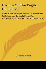 History Of The English Church V3: And Of The Principal Bodies Of Dissenters With Answers To Each, From The Restoration Of Charles II To A.D. 1800 (1820) by Johnson Grant image