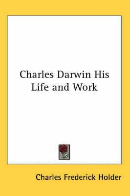 Charles Darwin His Life and Work by Charles Frederick Holder