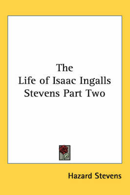 The Life of Isaac Ingalls Stevens Part Two by Hazard Stevens
