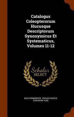 Catalogus Coleopterorum Hucusque Descriptorum Synonymicus Et Systematicus, Volumes 11-12 by Max Gemminger