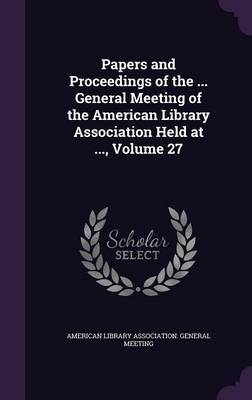 Papers and Proceedings of the ... General Meeting of the American Library Association Held at ..., Volume 27