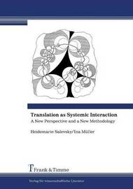 Translation as Systemic Interaction. A New Perspective and a New Methodology by Heidemarie Salevsky