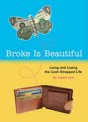 Broke is Beautiful: Living and Loving the Cash-Strapped Life by Laura Lee