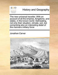 The New Universal Traveller. with an Account of All the Empires, Kingdoms, and States, in the Known World. Delineating, Not Only Their Situation, Climate, Soil, But Comprising Also an Interesting Detail of the Manners Military Force by Jonathan Carver