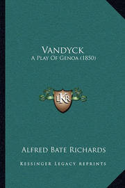 Vandyck Vandyck: A Play of Genoa (1850) a Play of Genoa (1850) by Alfred Bate Richards