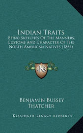 Indian Traits: Being Sketches of the Manners, Customs and Character of the North American Natives (1834) by Benjamin Bussey Thatcher
